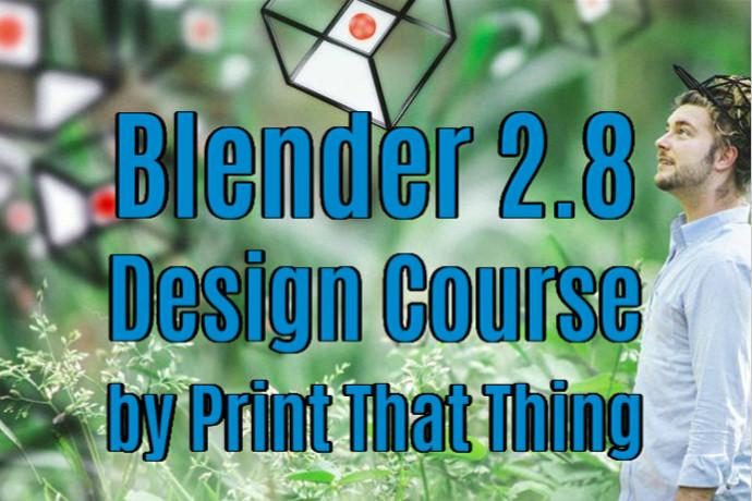 Blender 2.8 - Design Course - by Print That Thing